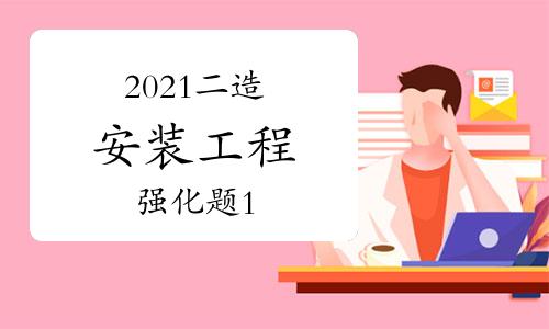 2021年二级造价工程师《安装工程》强化题(1)
