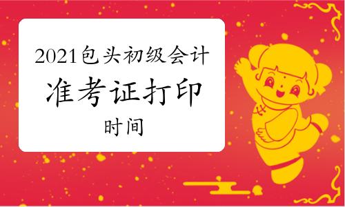2021年內蒙古包頭初級會計準考證打印時間為4月19日-5月8日