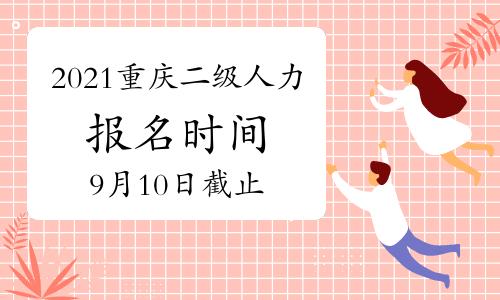 2021年9月重庆二级人力资源管理师报名时间截止至:9月10日