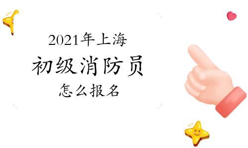初级消防员:2021年上海消防员怎么报名?
