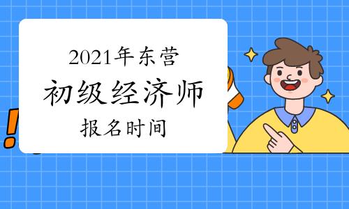 2021年东营初级经济师报名时间7月27日—8月16日