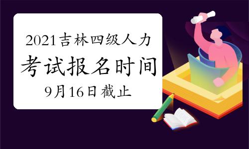 10月吉林四级人力资源管理师考试报名时间2021年:9月16日截止
