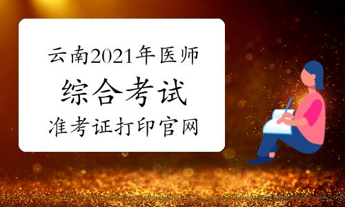 云南2021年口腔助理醫師綜合考試準考證打印官網-國家醫學考試網