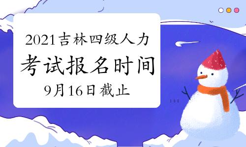 10月吉林四级人力资源管理师报名时间2021年:9月16日截止