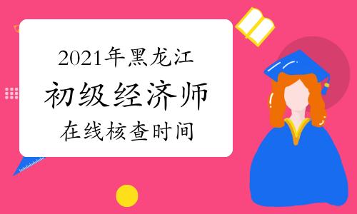 2021年黑龙江初级经济师考试在线核查时间为7月20日-8月4日