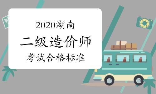 2020年度湖南二级造价工程师考试合格标准等有关事项的通知