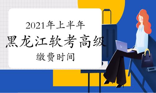 2021年上半年黑龙江软考高级考试缴费时间4月7日结束