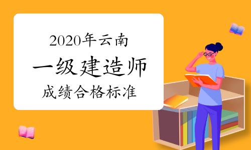 2020年云南一级建造师成绩合格标准:占各科总分60%