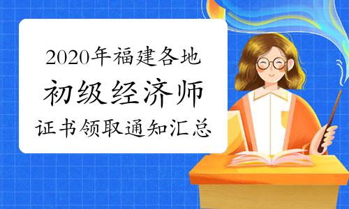 2020年福建各地初级经济师证书领取通知汇总(2021年3月9日更新南平)