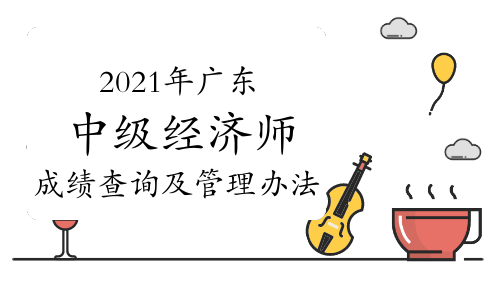 2021年广东中级经济师成绩查询及管理办法