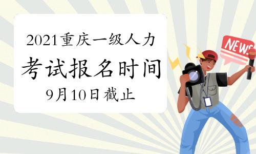 2021年9月重庆一级人力资源管理师报名时间在:9月10日截止