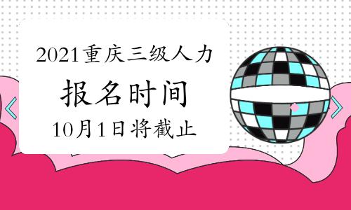 2021年10月重庆三级人力资源管理师报名时间预计:10月1日将截止
