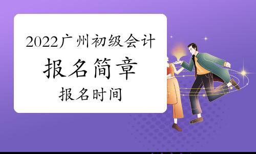 2022年广州市初级会计报名简章将于本月公布,报名时间一般安排在11月