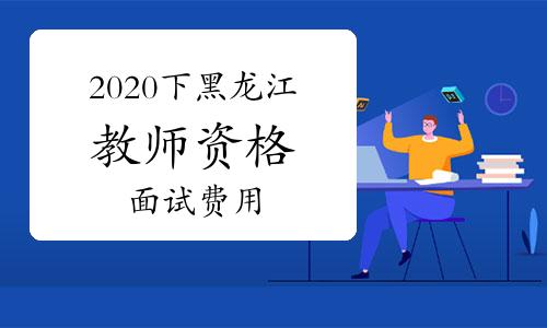 2020年下半年黑龍江教師資格證面試費用