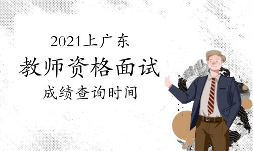 2021年上半年广东教师资格证面试成绩查询时间