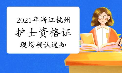 2021年浙江杭州护士资格证报名现场确认时间、地点及通知