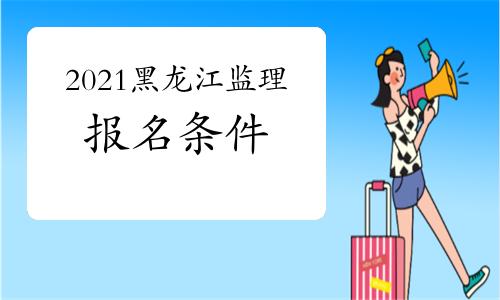 2021年黑龙江注册监理工程师报名条件
