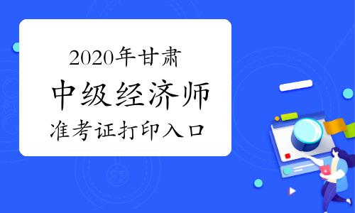 2020年甘肅中級經濟師準考證打印入口提前開通