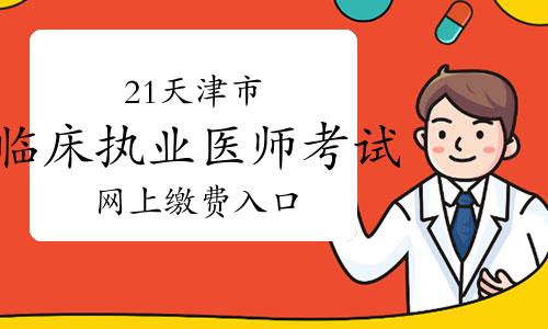 2021年天津市臨床執業醫師考試報名網上繳費入口3月16日已開通!