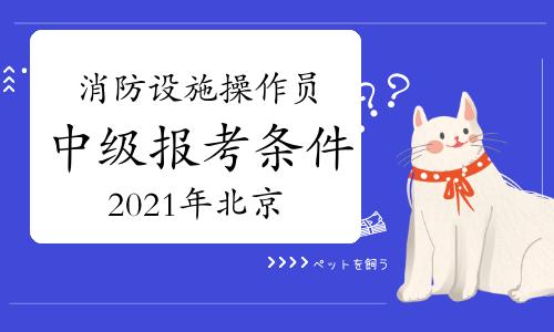 2021年北京消防设施操作员中级报考条件