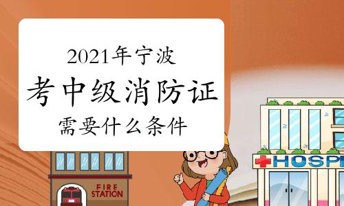 中级消防员:2021年宁波市考消防证需要什么条件?