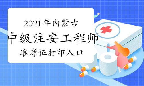 2021年内蒙古中级注安工程师准考证开始打印