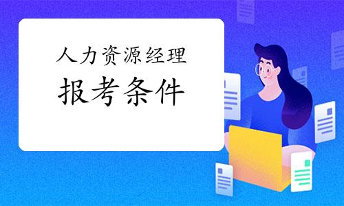 2021年第三批黑龙江人力资源经理考试报考条件