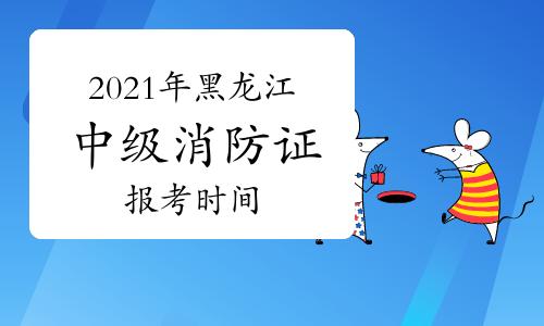 2021年黑龍江中級消防證報考時間什么時候開始?