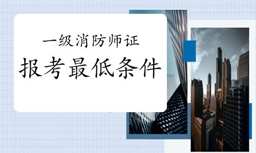 2021年甘肃一级消防师证报考最低条件