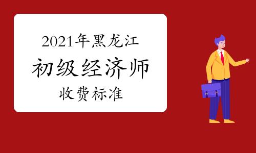 2021年黑龙江初级经济师收费标准:每人每科66元