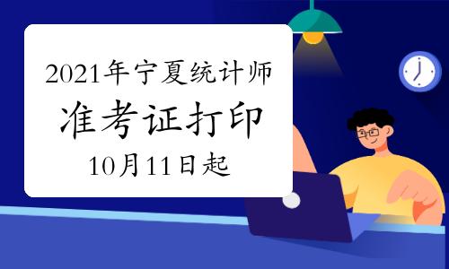 2021年宁夏统计师准考证打印时间10月11日9:00至10月16日9:00