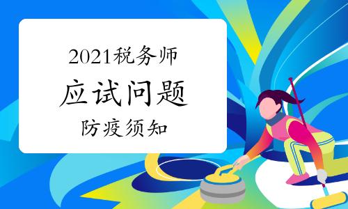 中国注册税务师协会:2021年税务师考试应试有关问题公告(附疫情防疫须知)