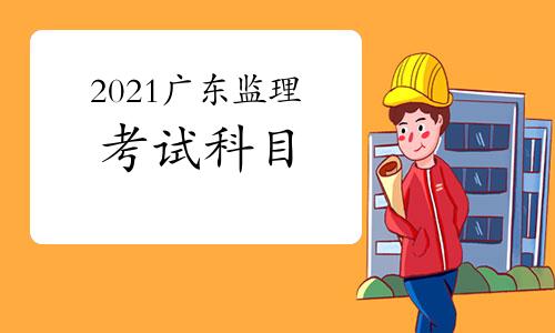 2021年广东监理工程师考试科目有哪几科?