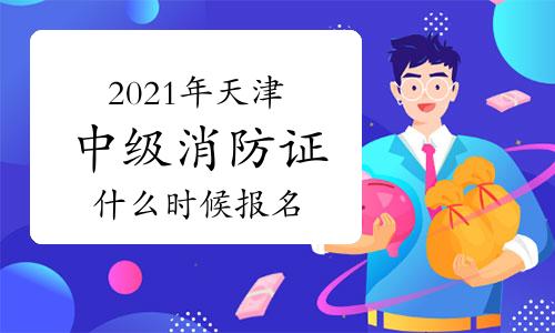 中级消防员:2021年天津市消防证什么时候开始报名?