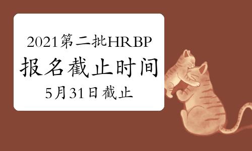 2021年新疆第二批次HRBP考试报名截止时间:5月31日