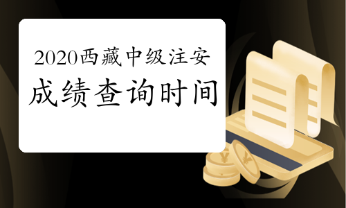 2020年西藏中级注册安全工程师成绩查询时间几月开始?