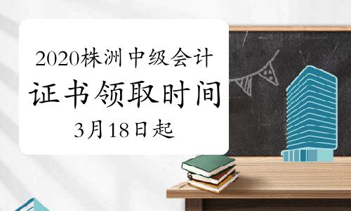 2020年湖南株洲市中级会计职称证书领取时间为2021年3月18日起