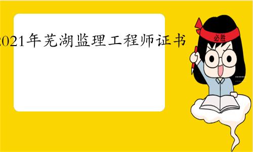 2021年芜湖监理工程师证书领取通知