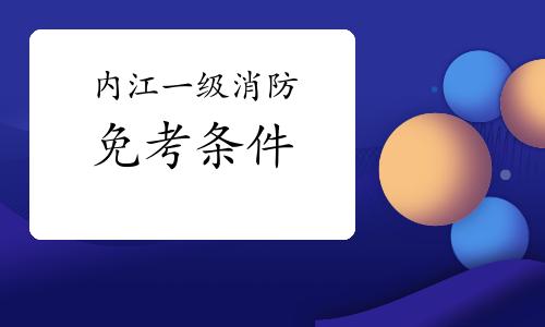 2021年四川内江一级消防工程师考试如何免考一科?