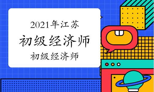 2021年江苏初级经济师报名时间预计7-9月