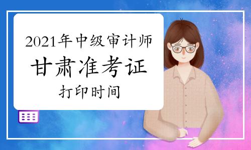 2021年甘肃中级审计师准考证打印时间9月26日-10月10日