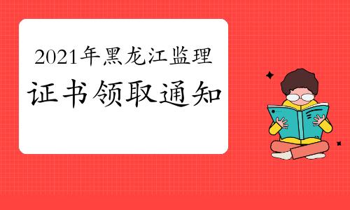 2021年黑龙江各地区监理工程师证书领取通知汇总(10月13日更新)
