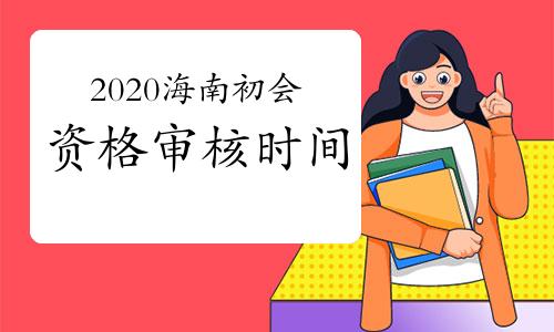 2020年海南省初级会计考后资格审核及有关事项的通知(10月26日至11月20日)