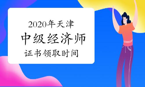 2020年天津中级经济师证书领取时间预计2021年4月-6月