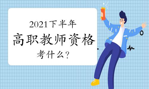 2021年下半年高职教师资格证考什么?