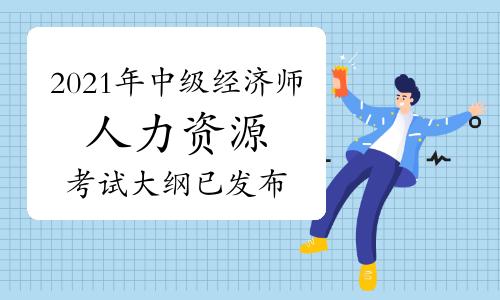 中国人事考试网:2021年中级经济师《人力资源》考试大纲已发布!