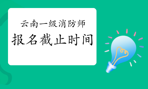 2021年云南一級消防工程師報名時間9月13日截止