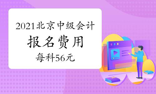 2021年北京中级会计职称报名费用为每科目56元