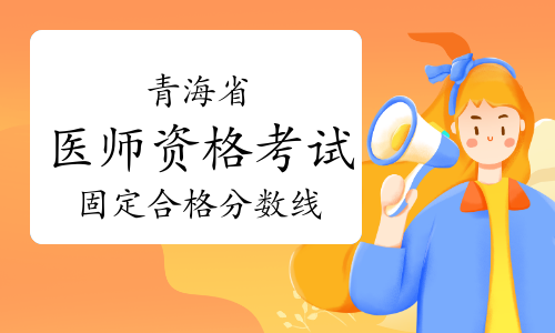 2021年青海省临床助理医师采取固定合格分数线!降至121分!