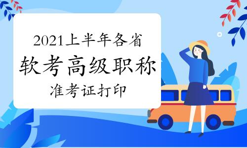 2021年上半年各省软考高级职称准考证打印时间及打印入口汇总(5月28日更新)
